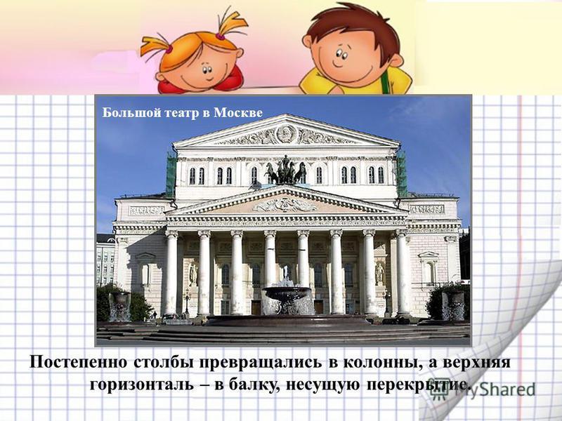 Постепенно столбы превращались в колонны, а верхняя горизонталь – в балку, несущую перекрытие. Большой театр в Москве
