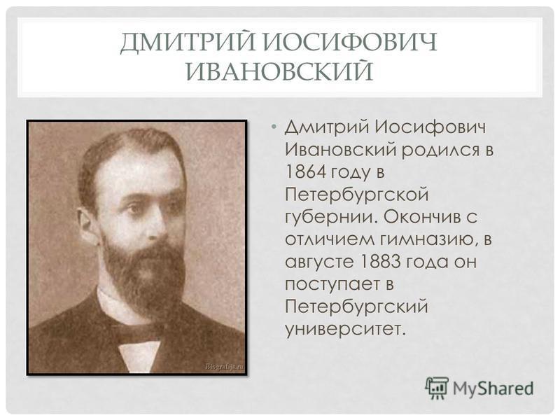 ДМИТРИЙ ИОСИФОВИЧ ИВАНОВСКИЙ Дмитрий Иосифович Ивановский родился в 1864 году в Петербургской губернии. Окончив с отличием гимназию, в августе 1883 года он поступает в Петербургский университет.