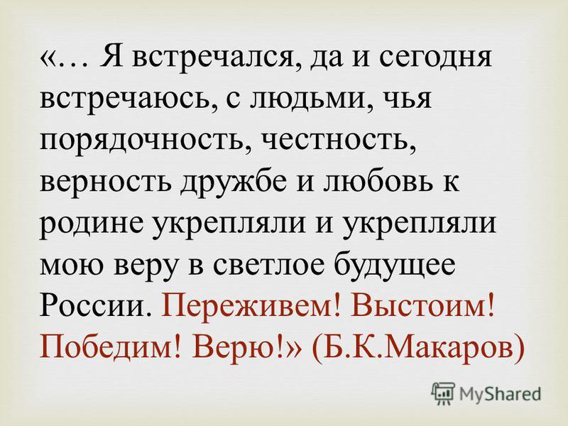 «… Я встречался, да и сегодня встречаюсь, с людьми, чья порядочность, честность, верность дружбе и любовь к родине укрепляли и укрепляли мою веру в светлое будущее России. Переживем ! Выстоим ! Победим ! Верю !» ( Б. К. Макаров )