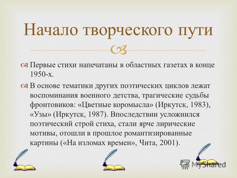 Первые стихи напечатаны в областных газетах в конце 1950- х. В основе тематики других поэтических циклов лежат воспоминания военного детства, трагические судьбы фронтовиков : « Цветные коромысла » ( Иркутск, 1983), « Узы » ( Иркутск, 1987). Впоследст