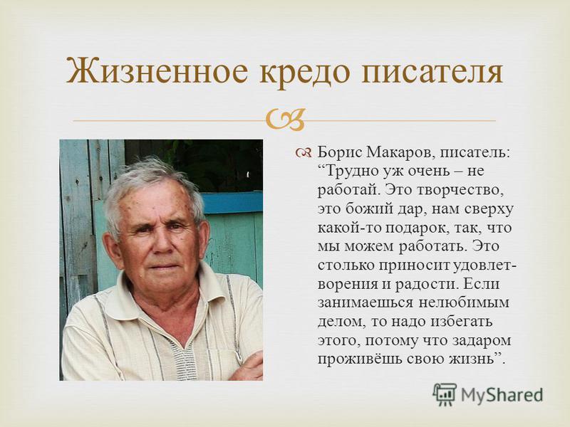 Жизненное кредо писателя Борис Макаров, писатель : Трудно уж очень – не работай. Это творчество, это божий дар, нам сверху какой - то подарок, так, что мы можем работать. Это столько приносит удовлетворения и радости. Если занимаешься нелюбимым делом