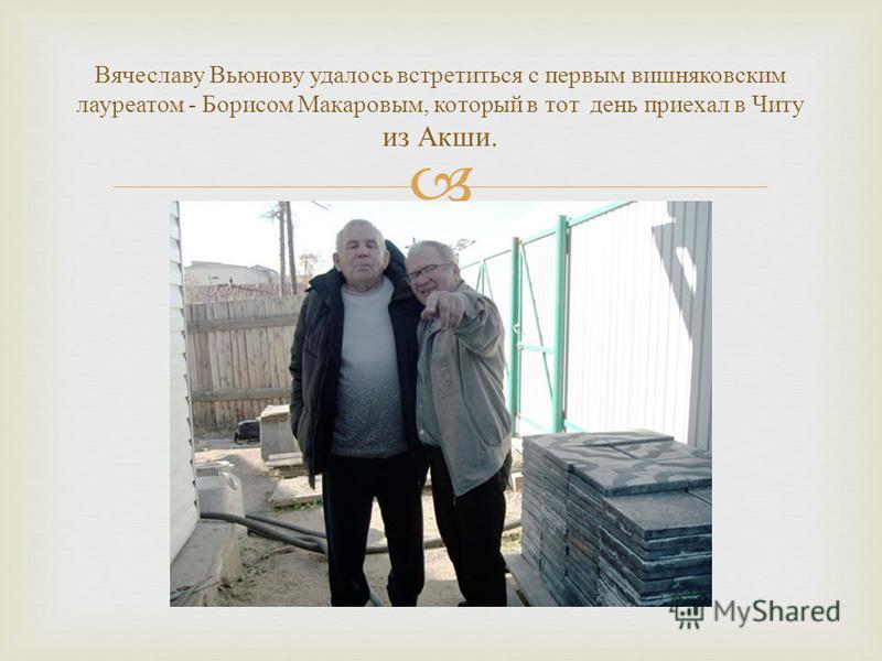 Вячеславу Вьюнову удалось встретиться с первым вишняковским лауреатом - Борисом Макаровым, который в тот день приехал в Читу из Акши.