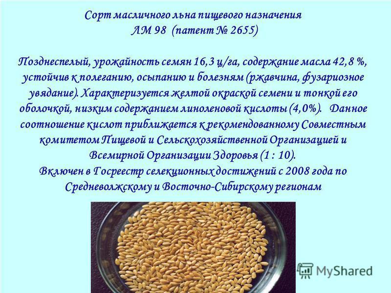 16 Сорт масличного льна пищевого назначения ЛМ 98 (патент 2655) Позднеспелый, урожайность семян 16,3 ц/га, содержание масла 42,8 %, устойчив к полеганию, осыпанию и болезням (ржавчина, фузариозное увядание). Характеризуется желтой окраской семени и т