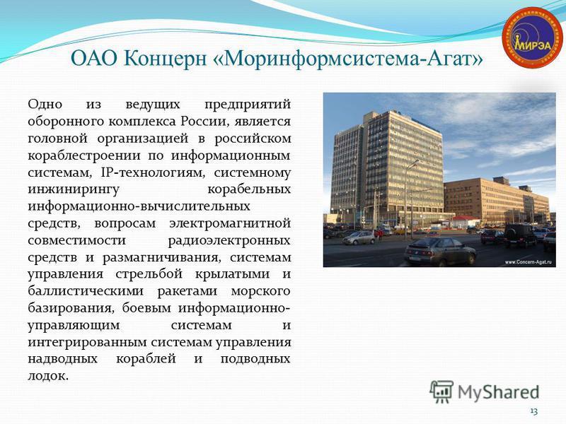 ОАО Концерн «Моринформсистема-Агат» 13 Одно из ведущих предприятий оборонного комплекса России, является головной организацией в российском кораблестроении по информационным системам, IP-технологиям, системному инжинирингу корабельных информационно-в