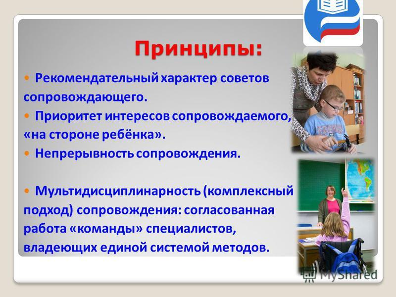 Принципы: Рекомендательный характер советов сопровождающего. Приоритет интересов сопровождаемого, «на стороне ребёнка». Непрерывность сопровождения. Мультидисциплинарность (комплексный подход) сопровождения: согласованная работа «команды» специалисто