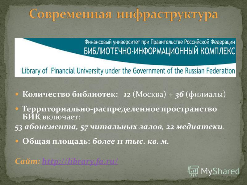 Количество библиотек: 12 (Москва) + 36 (филиалы) Территориально-распределенное пространство БИК включает: 53 абонемента, 57 читальных залов, 22 медиатеки. Общая площадь: более 11 тыс. кв. м. Сайт: http://library.fa.ru/http://library.fa.ru/