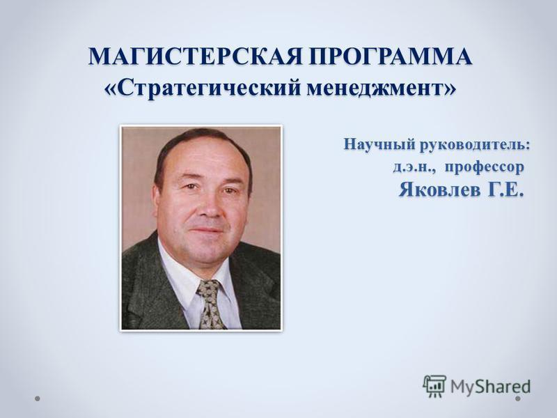 МАГИСТЕРСКАЯ ПРОГРАММА «Стратегический менеджмент» Научный руководитель: д.э.н., профессор Яковлев Г.Е.