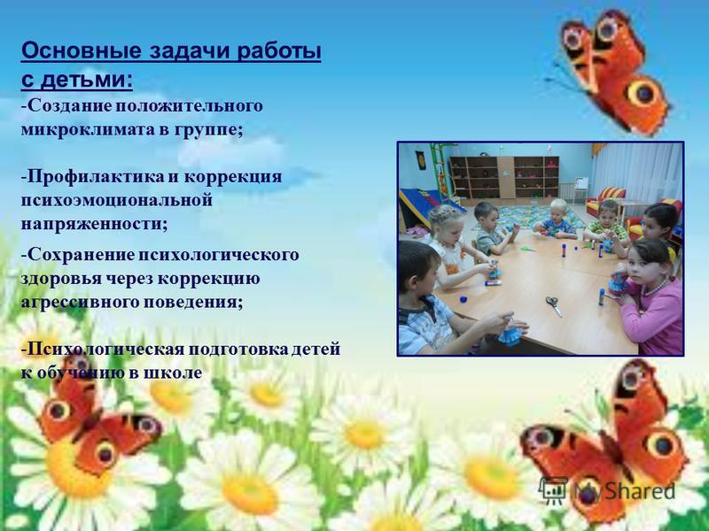 Основные задачи работы с детьми: -Создание положительного микроклимата в группе; -Профилактика и коррекция психоэмоциональной напряженности; -Сохранение психологического здоровья через коррекцию агрессивного поведения; -Психологическая подготовка дет