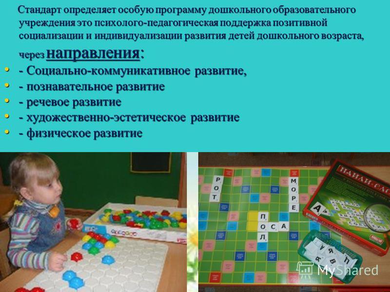 Стандарт определяет особую программу дошкольного образовательного учреждения это психолого-педагогическая поддержка позитивной социализации и индивидуализации развития детей дошкольного возраста, через направления: Стандарт определяет особую программ