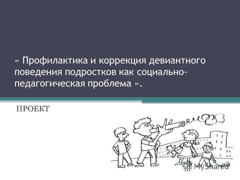 « Профилактика и коррекция девиантного поведения подростков как социально- педагогическая проблема ». ПРОЕКТ