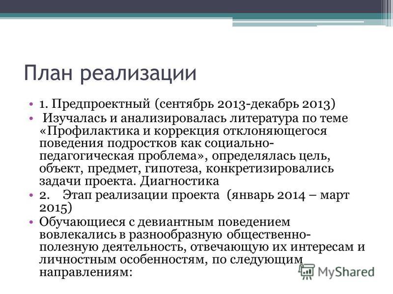 План реализации 1. Предпроектный (сентябрь 2013-декабрь 2013) Изучалась и анализировалась литература по теме «Профилактика и коррекция отклоняющегося поведения подростков как социально- педагогическая проблема», определялась цель, объект, предмет, ги