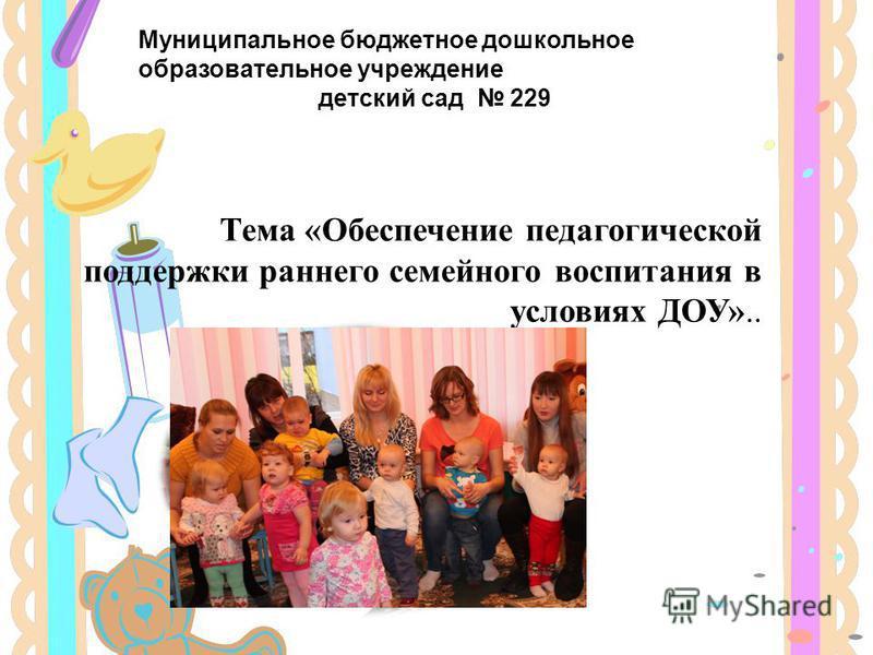 Тема «Обеспечение педагогической поддержки раннего семейного воспитания в условиях ДОУ».. Муниципальное бюджетное дошкольное образовательное учреждение детский сад 229