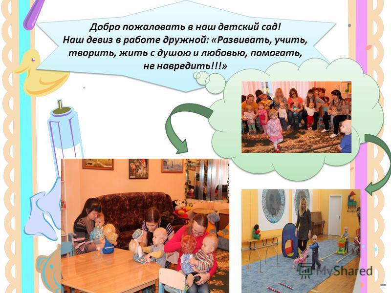 Добро пожаловать в наш детский сад! Наш девиз в работе дружной: «Развивать, учить, творить, жить с душою и любовью, помогать, не навредить!!!».