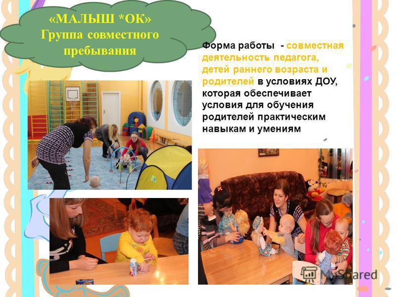 «МАЛЫШ *ОК» Группа совместного пребывания Форма работы - совместная деятельность педагога, детей раннего возраста и родителей в условиях ДОУ, которая обеспечивает условия для обучения родителей практическим навыкам и умениям