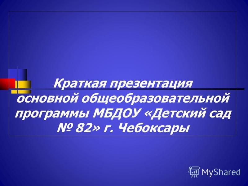 Краткая презентация основной общеобразовательной программы МБДОУ «Детский сад 82» г. Чебоксары