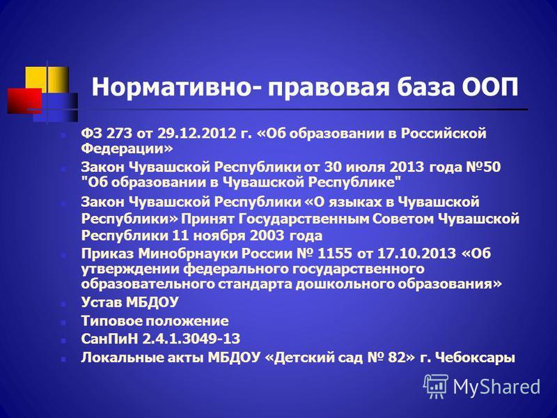 Нормативно- правовая база ООП ФЗ 273 от 29.12.2012 г. «Об образовании в Российской Федерации» Закон Чувашской Республики от 30 июля 2013 года 50
