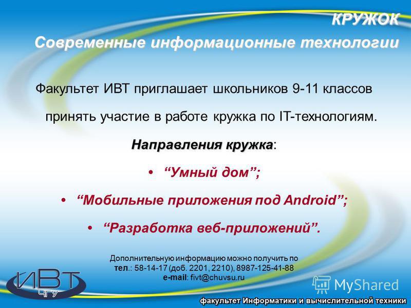 КРУЖОК Современные информационные технологии Факультет ИВТ приглашает школьников 9-11 классов принять участие в работе кружка по IT-технологиям. Направлениякружка Направления кружка: Умный дом; Мобильные приложения под Android; Разработка веб-приложе