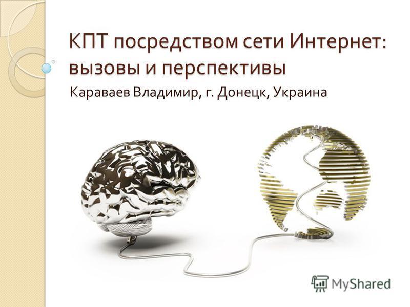 КПТ посредством сети Интернет : вызовы и перспективы Караваев Владимир, г. Донецк, Украина