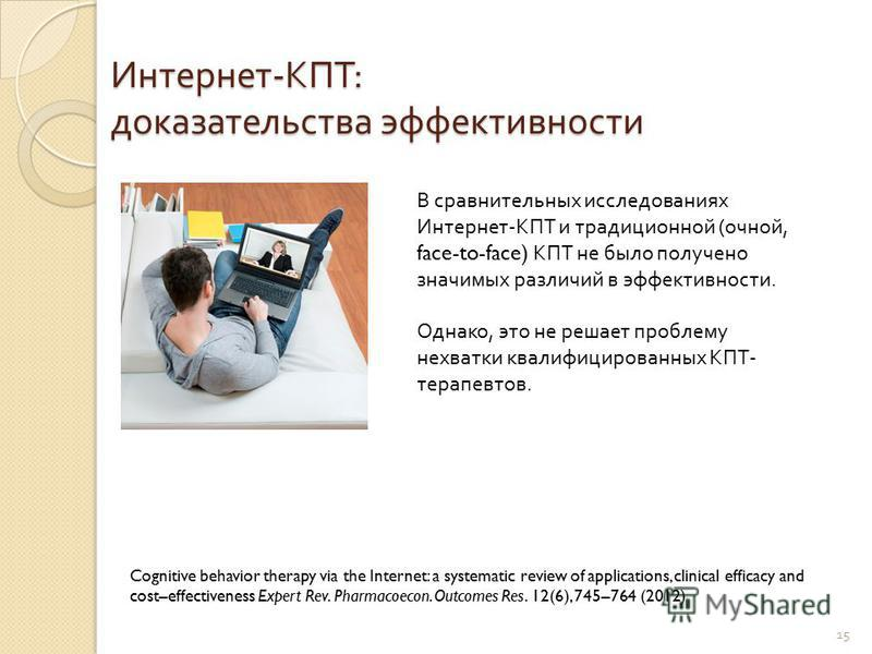 15 Интернет - КПТ : доказательства эффективности Cognitive behavior therapy via the Internet: a systematic review of applications, clinical efficacy and cost–effectiveness Expert Rev. Pharmacoecon. Outcomes Res. 12(6), 745–764 (2012) В сравнительных