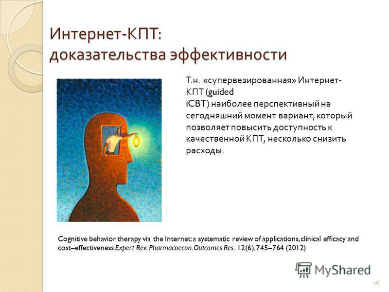 16 Интернет - КПТ : доказательства эффективности Cognitive behavior therapy via the Internet: a systematic review of applications, clinical efficacy and cost–effectiveness Expert Rev. Pharmacoecon. Outcomes Res. 12(6), 745–764 (2012) Т. н. « супервез