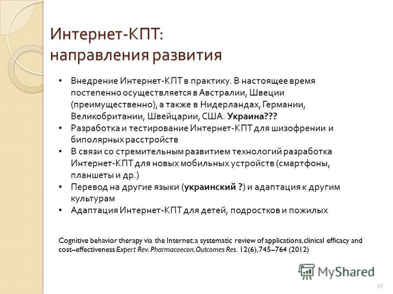 17 Интернет - КПТ : направления развития Cognitive behavior therapy via the Internet: a systematic review of applications, clinical efficacy and cost–effectiveness Expert Rev. Pharmacoecon. Outcomes Res. 12(6), 745–764 (2012) Внедрение Интернет - КПТ