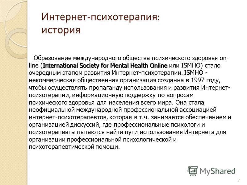 7 Интернет - психотерапия : история International Society for Mental Health Online Образование международного общества психического здоровья on- line (International Society for Mental Health Online или ISMHO) стало очередным этапом развития Интернет-