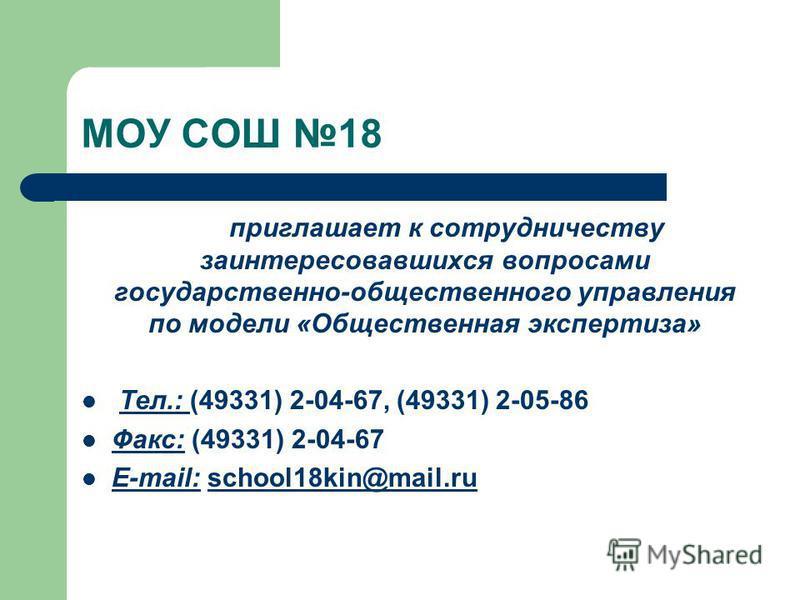 МОУ СОШ 18 приглашает к сотрудничеству заинтересовавшихся вопросами государственно-общественного управления по модели «Общественная экспертиза» Тел.: (49331) 2-04-67, (49331) 2-05-86 Факс: (49331) 2-04-67 E-mail: school18kin@mail.ruschool18kin@mail.r