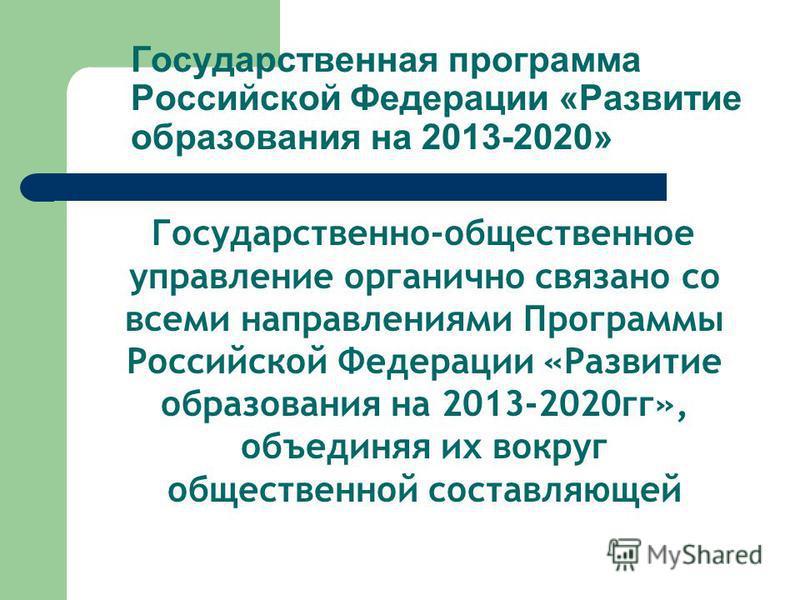 Государственная программа Российской Федерации «Развитие образования на 2013-2020» Государственно-общественное управление органично связано со всеми направлениями Программы Российской Федерации «Развитие образования на 2013-2020 гг», объединяя их вок
