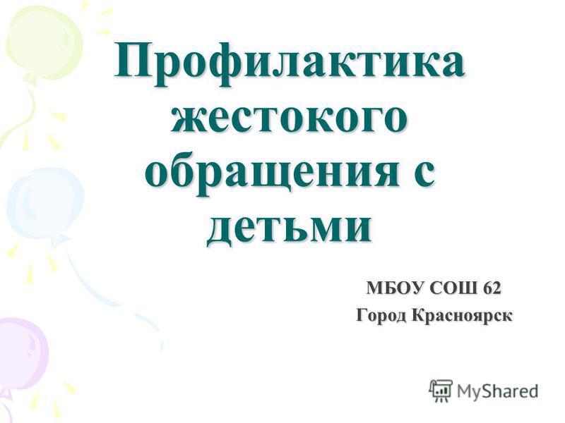 Профилактика жестокого обращения с детьми МБОУ СОШ 62 Город Красноярск