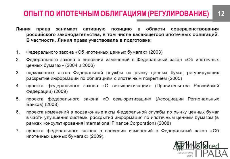 ОПЫТ ПО ИПОТЕЧНЫМ ОБЛИГАЦИЯМ (РЕГУЛИРОВАНИЕ) Линия права занимает активную позицию в области совершенствования российского законодательства, в том числе касающегося ипотечных облигаций. В частности, Линия права участвовала в подготовке: 1. Федерально