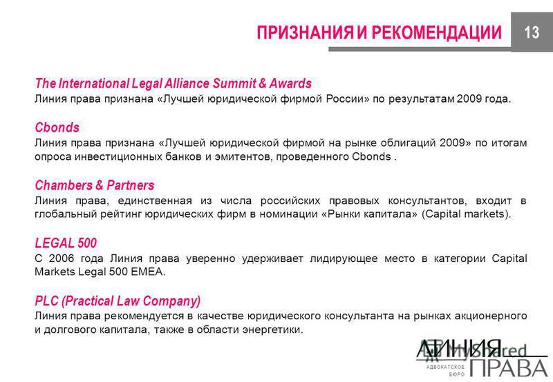 ПРИЗНАНИЯ И РЕКОМЕНДАЦИИ The International Legal Alliance Summit & Awards Линия права признана «Лучшей юридической фирмой России» по результатам 2009 года. Cbonds Линия права признана «Лучшей юридической фирмой на рынке облигаций 2009» по итогам опро