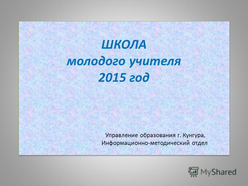 ШКОЛА молодого учителя 2015 год Управление образования г. Кунгура, Информационно-методический отдел