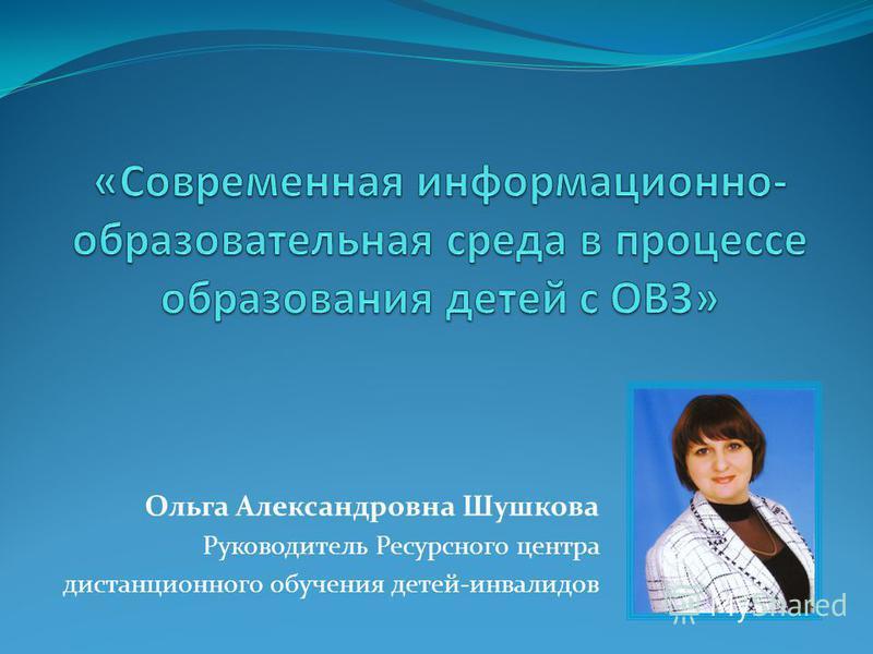 Ольга Александровна Шушкова Руководитель Ресурсного центра дистанционного обучения детей-инвалидов