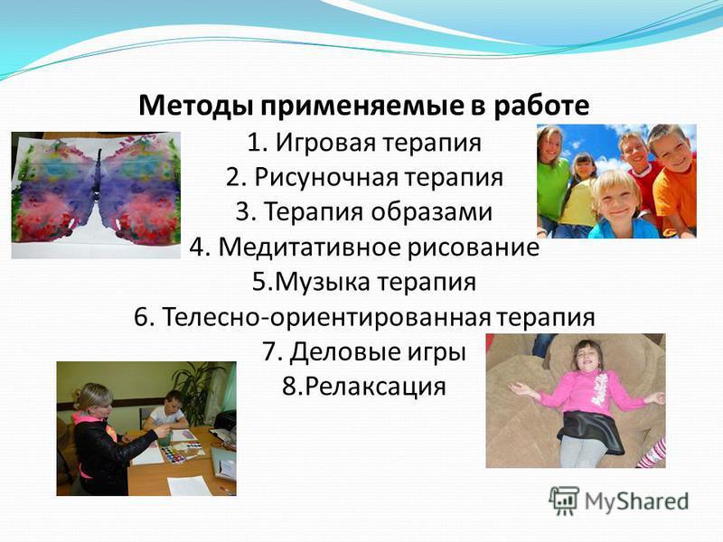 Методы применяемые в работе 1. Игровая терапия 2. Рисуночная терапия 3. Терапия образами 4. Медитативное рисование 5. Музыка терапия 6. Телесно-ориентированная терапия 7. Деловые игры 8.Релаксация