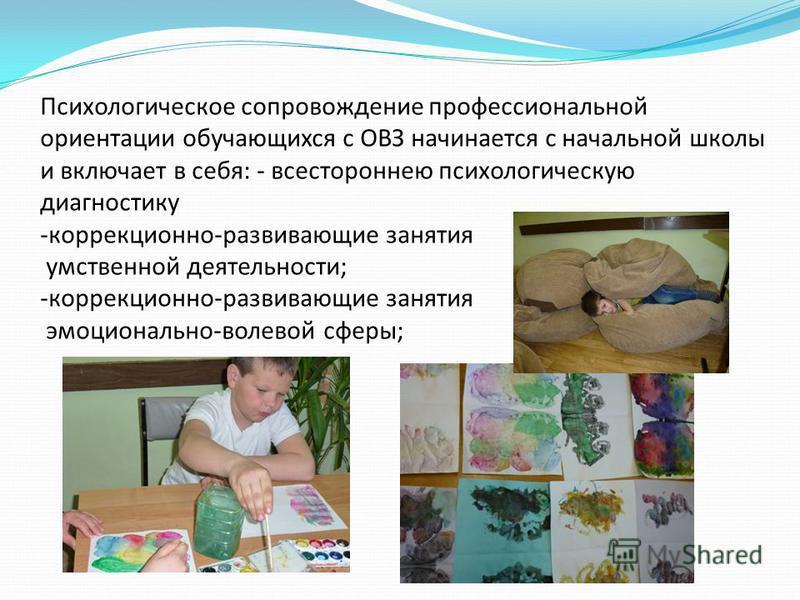 Психологическое сопровождение профессиональной ориентации обучающихся с ОВЗ начинается с начальной школы и включает в себя: - всестороннею психологическую диагностику -коррекционно-развивающие занятия умственной деятельности; -коррекционно-развивающи