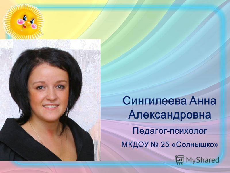 Сингилеева Анна Александровна Педагог-психолог МКДОУ 25 «Солнышко»