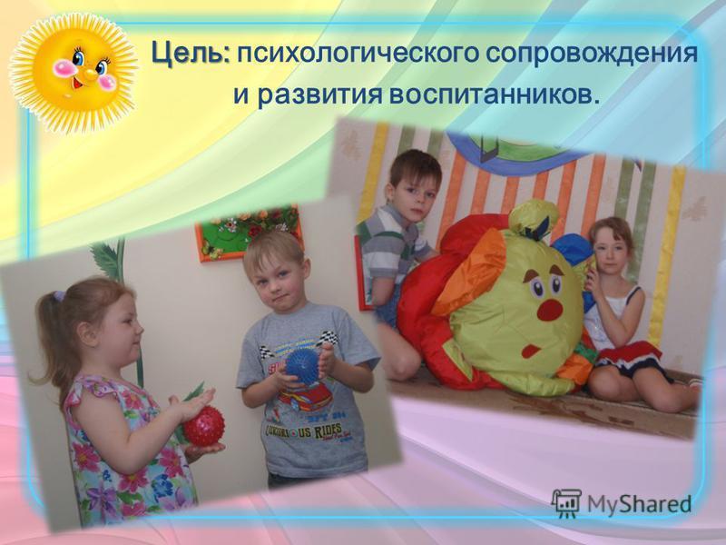 Цель: Цель: психологического сопровождения и развития воспитанников.
