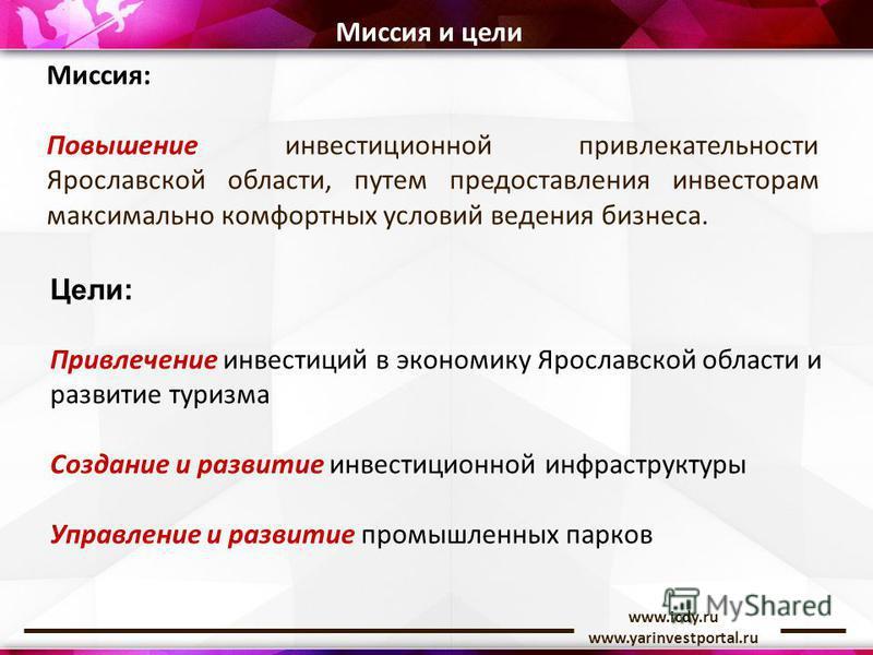 www.icdy.ru www.yarinvestportal.ru Миссия и цели Миссия: Повышение инвестиционной привлекательности Ярославской области, путем предоставления инвесторам максимально комфортных условий ведения бизнеса. Цели: Привлечение инвестиций в экономику Ярославс