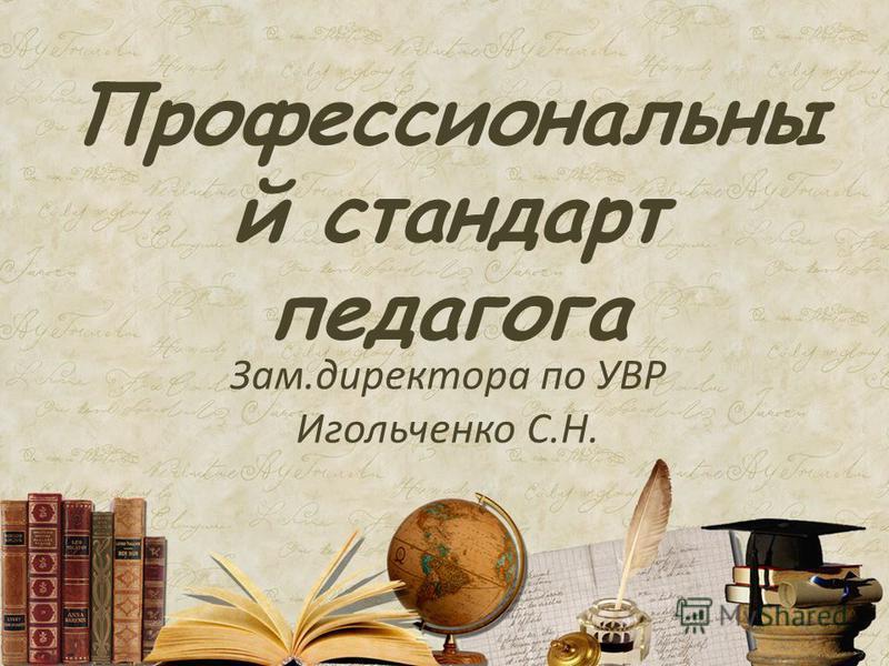 Профессиональны й стандарт педагога Зам.директора по УВР Игольченко С.Н.