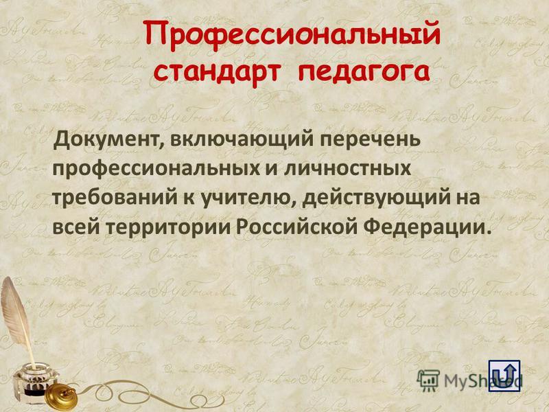 Профессиональный стандарт педагога Документ, включающий перечень профессиональных и личностных требований к учителю, действующий на всей территории Российской Федерации.