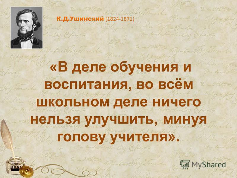 «В деле обучения и воспитания, во всём школьном деле ничего нельзя улучшить, минуя голову учителя». К.Д.Ушинский (1824-1871)