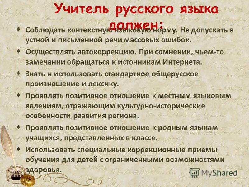 Учитель русского языка должен: Соблюдать контекстную языковую норму. Не допускать в устной и письменной речи массовых ошибок. Осуществлять автокоррекцию. При сомнении, чьем-то замечании обращаться к источникам Интернета. Знать и использовать стандарт