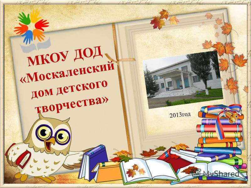 МКОУ ДОД «Москаленский дом детского творчества» 2013 год
