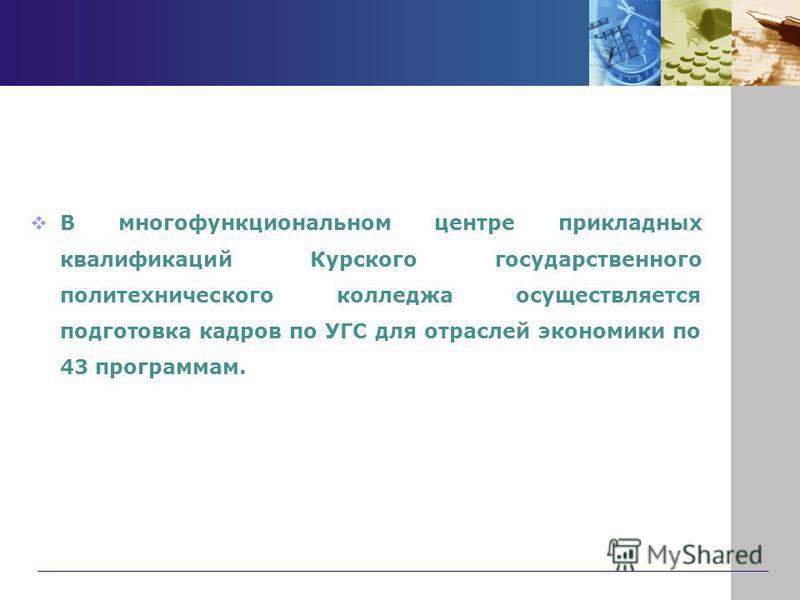 В многофункциональном центре прикладных квалификаций Курского государственного политехнического колледжа осуществляется подготовка кадров по УГС для отраслей экономики по 43 программам.