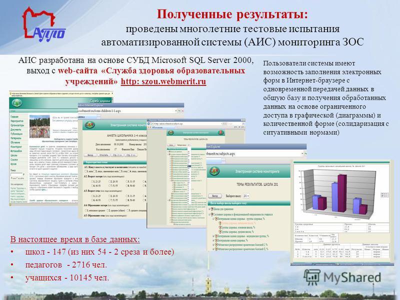 АИС разработана на основе СУБД Microsoft SQL Server 2000, выход с web-сайта «Служба здоровья образовательных учреждений» http: szou.webmerit.ru Полученные результаты: проведены многолетние тестовые испытания автоматизированной системы (АИС) мониторин