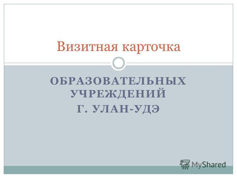 ОБРАЗОВАТЕЛЬНЫХ УЧРЕЖДЕНИЙ Г. УЛАН-УДЭ Визитная карточка