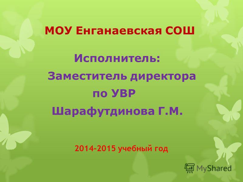 МОУ Енганаевская СОШ Исполнитель: Заместитель директора по УВР Шарафутдинова Г.М. 2014-2015 учебный год