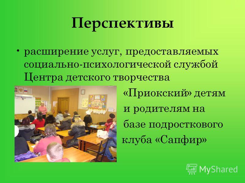Перспективы расширение услуг, предоставляемых социально-психологической службой Центра детского творчества «Приокский» детям и родителям на базе подросткового клуба «Сапфир»