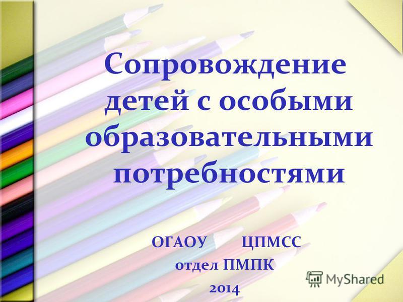 Сопровождение детей с особыми образовательными потребностями ОГАОУ ЦПМСС отдел ПМПК 2014