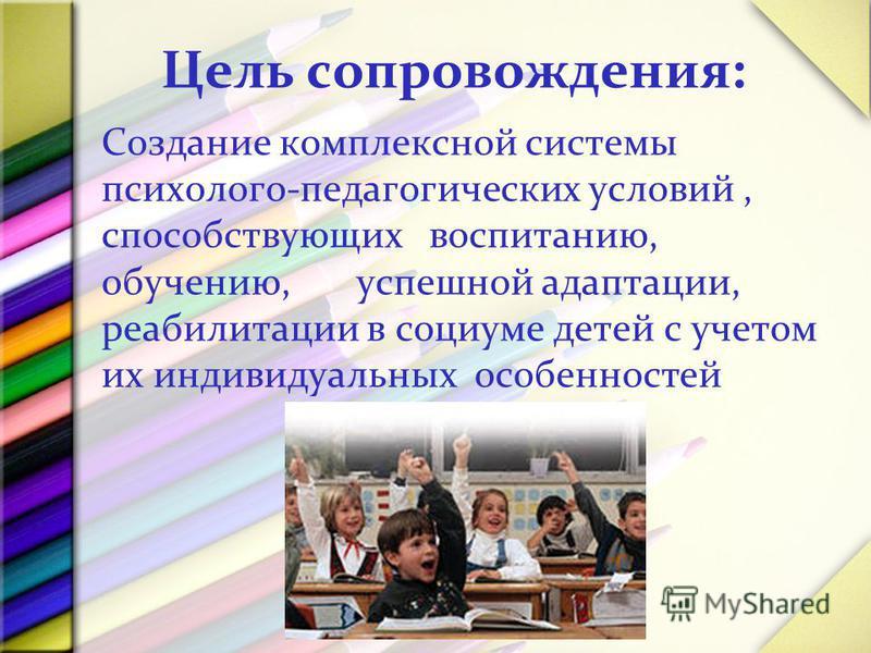 Цель сопровождения : Создание комплексной системы психолого-педагогических условий, способствующих воспитанию, обучению, успешной адаптации, реабилитации в социуме детей с учетом их индивидуальных особенностей